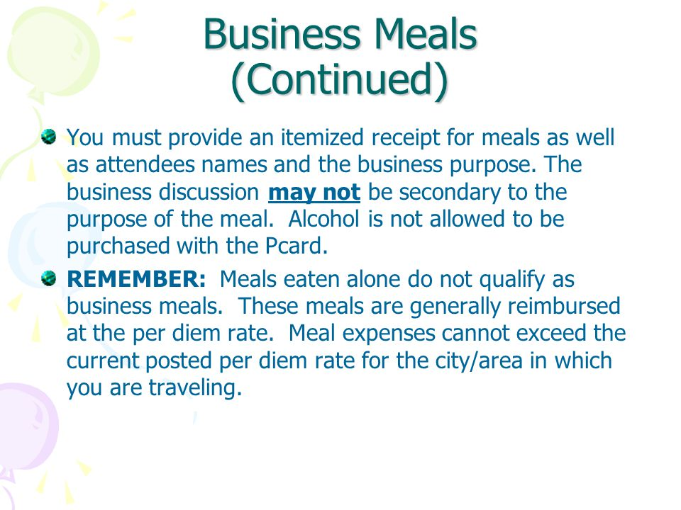 Business Meals (Continued) You must provide an itemized receipt for meals as well as attendees names and the business purpose.