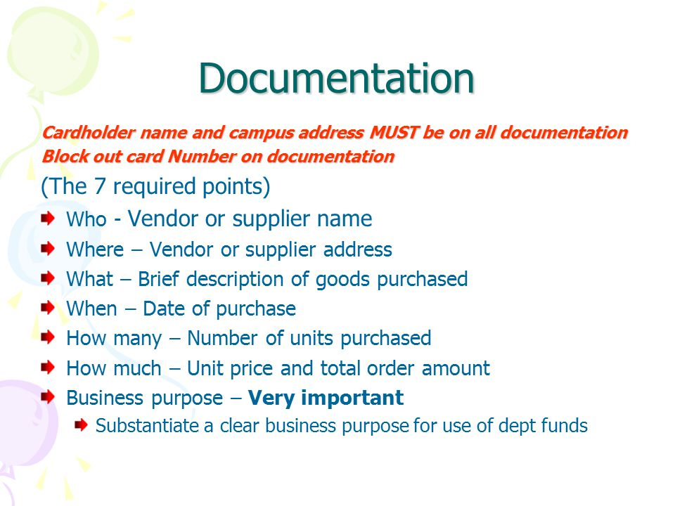 Documentation Cardholder name and campus address MUST be on all documentation Block out card Number on documentation (The 7 required points) Who - Vendor or supplier name Where – Vendor or supplier address What – Brief description of goods purchased When – Date of purchase How many – Number of units purchased How much – Unit price and total order amount Business purpose – Very important Substantiate a clear business purpose for use of dept funds