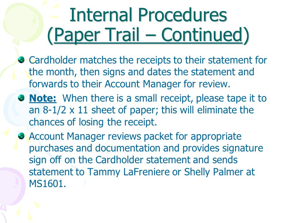 Internal Procedures (Paper Trail – Continued) Cardholder matches the receipts to their statement for the month, then signs and dates the statement and forwards to their Account Manager for review.