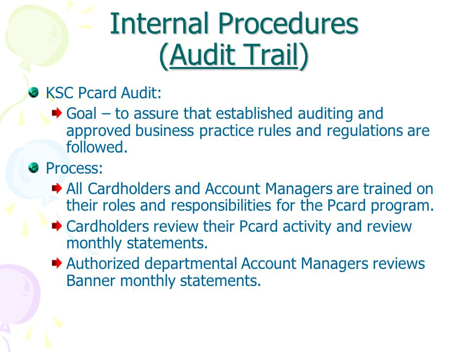 Internal Procedures (Audit Trail) KSC Pcard Audit: Goal – to assure that established auditing and approved business practice rules and regulations are followed.