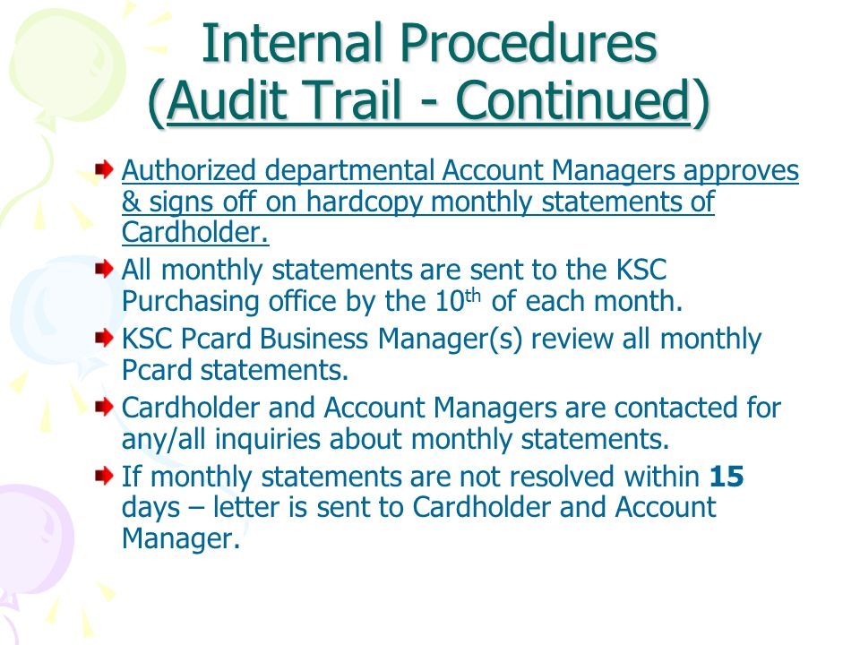 Internal Procedures (Audit Trail - Continued) Authorized departmental Account Managers approves & signs off on hardcopy monthly statements of Cardholder.
