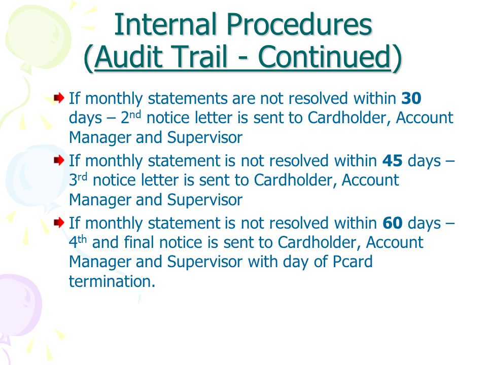 Internal Procedures (Audit Trail - Continued) If monthly statements are not resolved within 30 days – 2 nd notice letter is sent to Cardholder, Account Manager and Supervisor If monthly statement is not resolved within 45 days – 3 rd notice letter is sent to Cardholder, Account Manager and Supervisor If monthly statement is not resolved within 60 days – 4 th and final notice is sent to Cardholder, Account Manager and Supervisor with day of Pcard termination.
