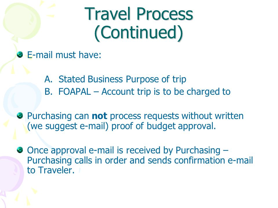 Travel Process (Continued) E-mail must have: A. Stated Business Purpose of trip B.