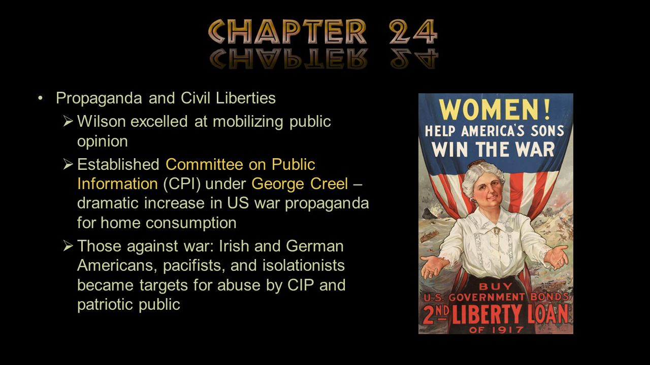 Propaganda and Civil Liberties  Wilson excelled at mobilizing public opinion  Established Committee on Public Information (CPI) under George Creel – dramatic increase in US war propaganda for home consumption  Those against war: Irish and German Americans, pacifists, and isolationists became targets for abuse by CIP and patriotic public