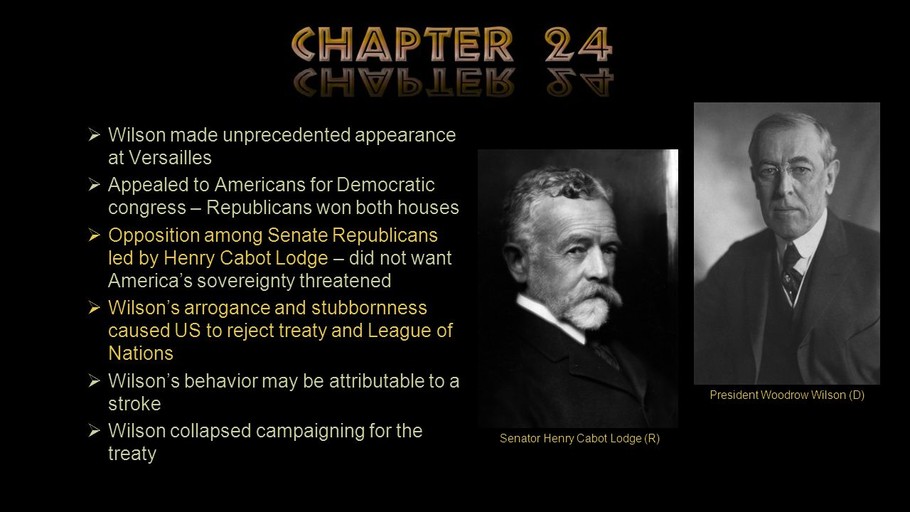  Wilson made unprecedented appearance at Versailles  Appealed to Americans for Democratic congress – Republicans won both houses  Opposition among Senate Republicans led by Henry Cabot Lodge – did not want America's sovereignty threatened  Wilson's arrogance and stubbornness caused US to reject treaty and League of Nations  Wilson's behavior may be attributable to a stroke  Wilson collapsed campaigning for the treaty Senator Henry Cabot Lodge (R) President Woodrow Wilson (D)