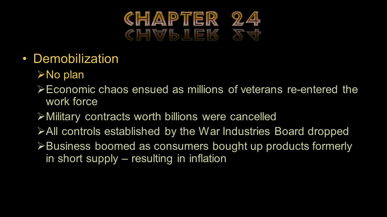 Demobilization  No plan  Economic chaos ensued as millions of veterans re-entered the work force  Military contracts worth billions were cancelled  All controls established by the War Industries Board dropped  Business boomed as consumers bought up products formerly in short supply – resulting in inflation
