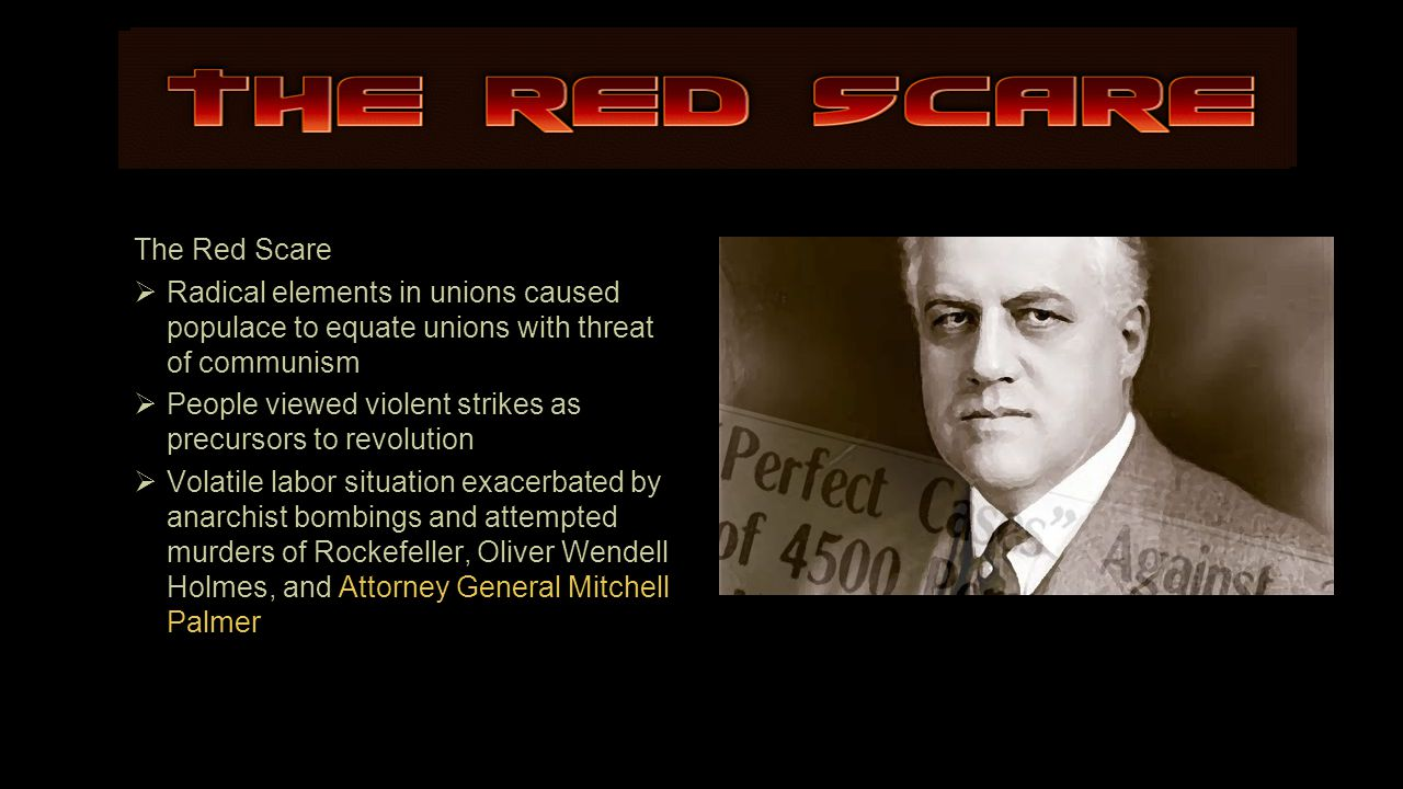 The Red Scare  Radical elements in unions caused populace to equate unions with threat of communism  People viewed violent strikes as precursors to revolution  Volatile labor situation exacerbated by anarchist bombings and attempted murders of Rockefeller, Oliver Wendell Holmes, and Attorney General Mitchell Palmer