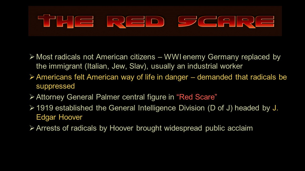  Most radicals not American citizens – WWI enemy Germany replaced by the immigrant (Italian, Jew, Slav), usually an industrial worker  Americans felt American way of life in danger – demanded that radicals be suppressed  Attorney General Palmer central figure in Red Scare  1919 established the General Intelligence Division (D of J) headed by J.