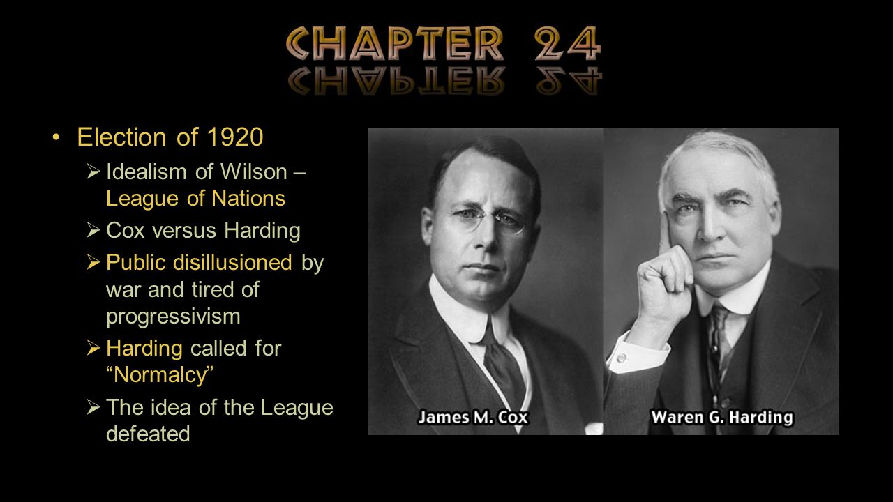Election of 1920  Idealism of Wilson – League of Nations  Cox versus Harding  Public disillusioned by war and tired of progressivism  Harding called for Normalcy  The idea of the League defeated