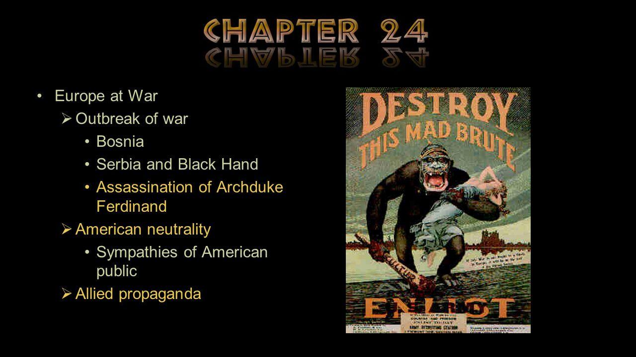 Europe at War  Outbreak of war Bosnia Serbia and Black Hand Assassination of Archduke Ferdinand  American neutrality Sympathies of American public  Allied propaganda