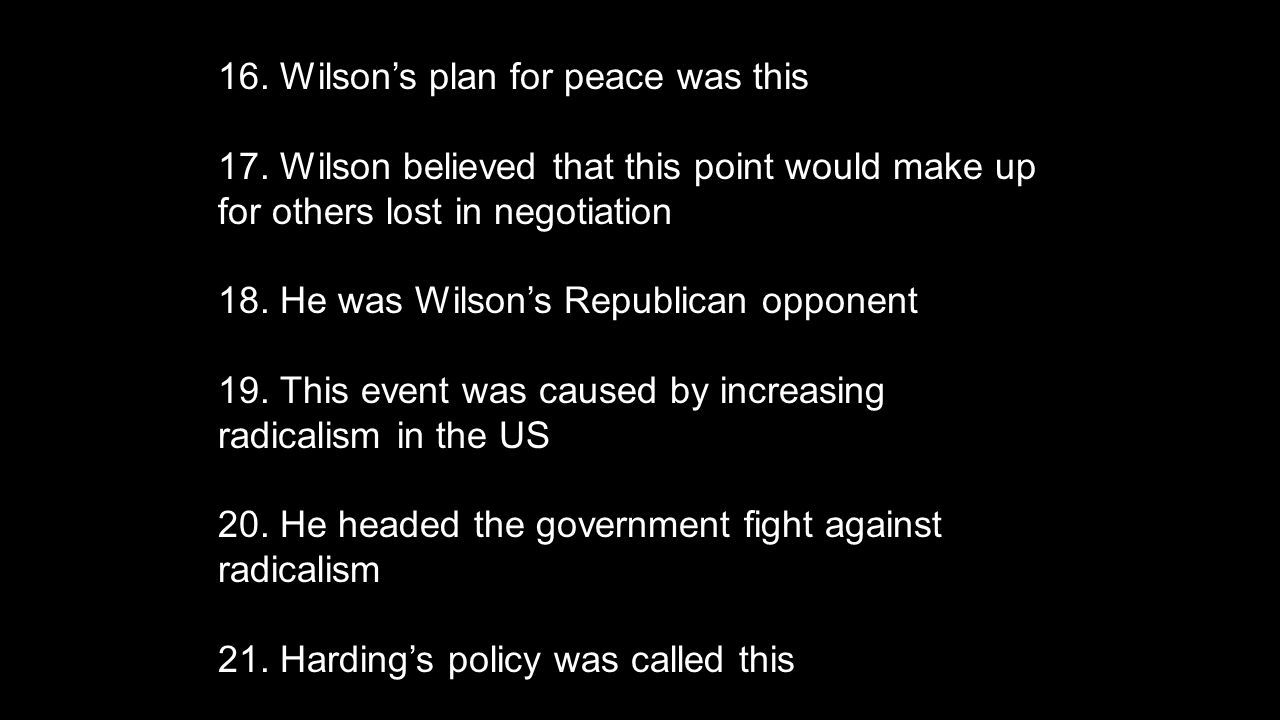16. Wilson's plan for peace was this 17. Wilson believed that this point would make up for others lost in negotiation 18. He was Wilson's Republican o