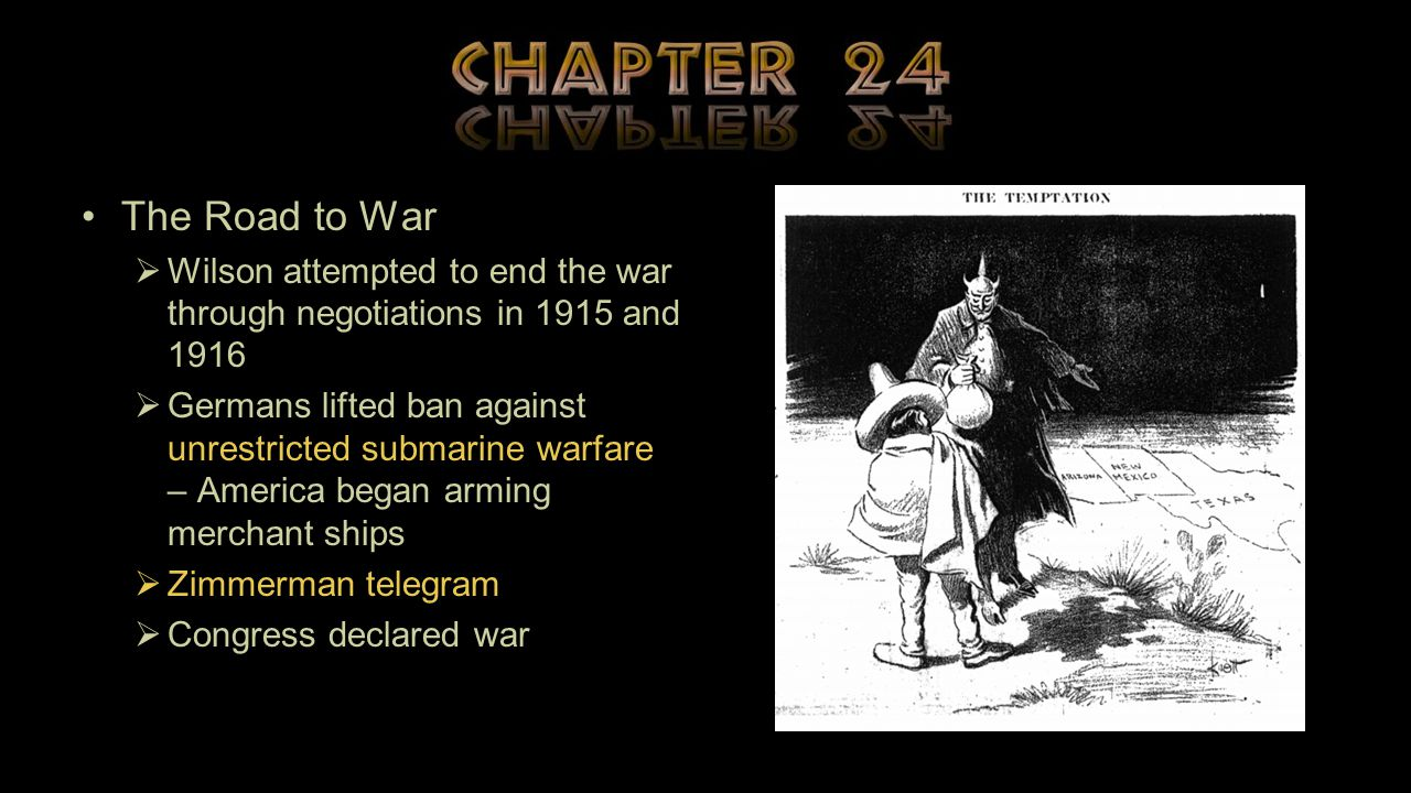 The Road to War  Wilson attempted to end the war through negotiations in 1915 and 1916  Germans lifted ban against unrestricted submarine warfare – America began arming merchant ships  Zimmerman telegram  Congress declared war