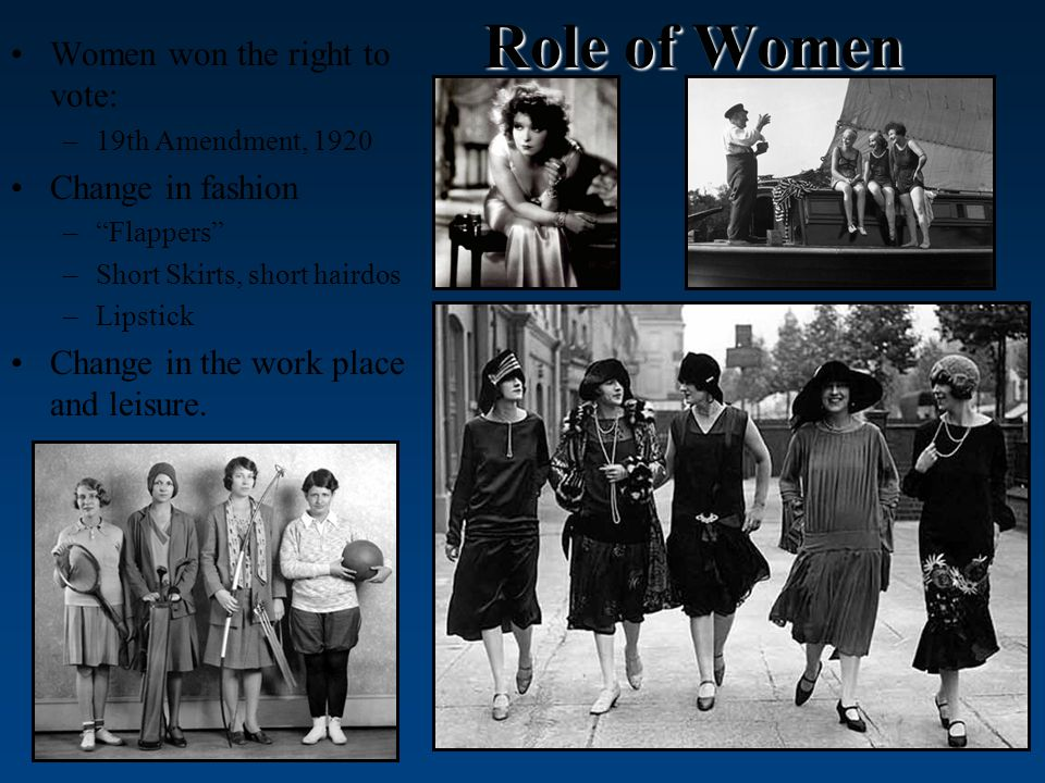 Role of Women Women won the right to vote: –19th Amendment, 1920 Change in fashion – Flappers –Short Skirts, short hairdos –Lipstick Change in the work place and leisure.
