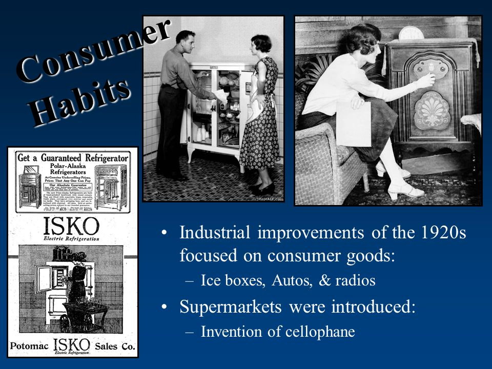 Industrial improvements of the 1920s focused on consumer goods: –Ice boxes, Autos, & radios Supermarkets were introduced: –Invention of cellophane Consumer Habits