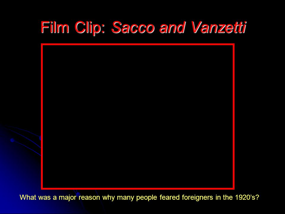 Film Clip: Sacco and Vanzetti What was a major reason why many people feared foreigners in the 1920's?