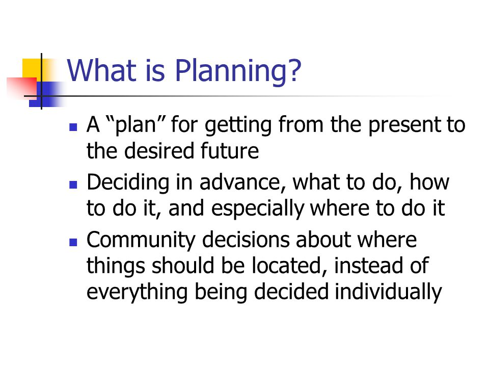 "What is Planning? A ""plan"" for getting from the present to the desired future Deciding in advance, what to do, how to do it, and especially where to d"