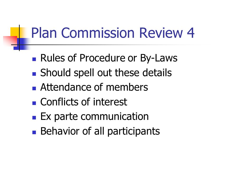 Plan Commission Review 4 Rules of Procedure or By-Laws Should spell out these details Attendance of members Conflicts of interest Ex parte communication Behavior of all participants