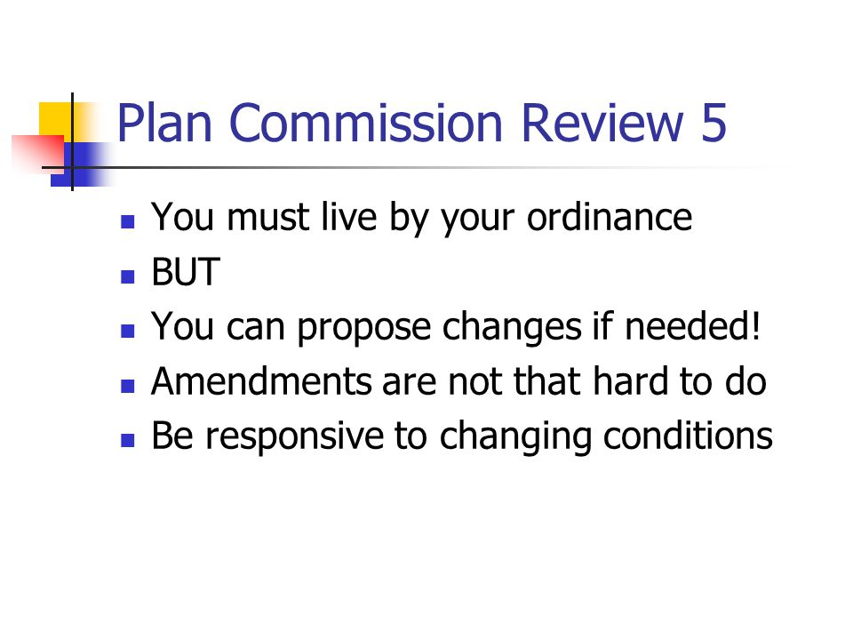 Plan Commission Review 5 You must live by your ordinance BUT You can propose changes if needed.