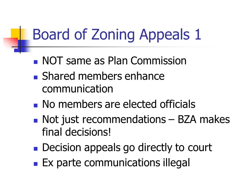 Board of Zoning Appeals 1 NOT same as Plan Commission Shared members enhance communication No members are elected officials Not just recommendations – BZA makes final decisions.