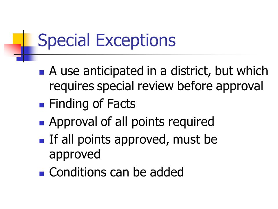 Special Exceptions A use anticipated in a district, but which requires special review before approval Finding of Facts Approval of all points required If all points approved, must be approved Conditions can be added