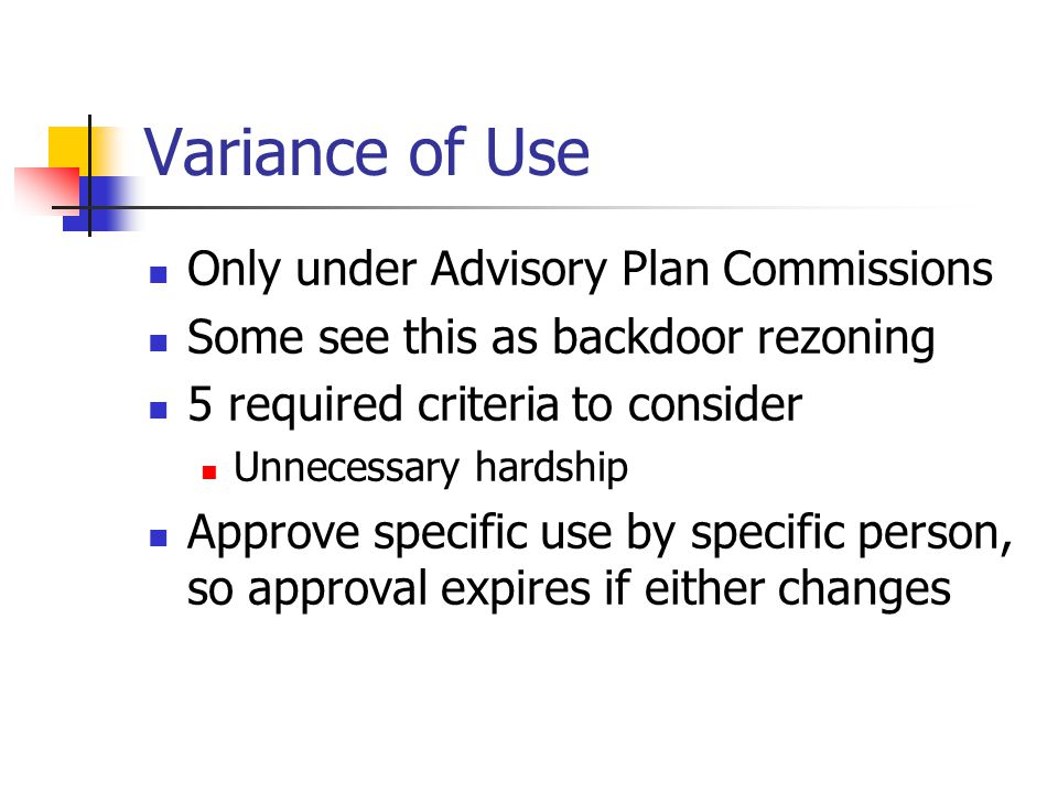 Variance of Use Only under Advisory Plan Commissions Some see this as backdoor rezoning 5 required criteria to consider Unnecessary hardship Approve specific use by specific person, so approval expires if either changes