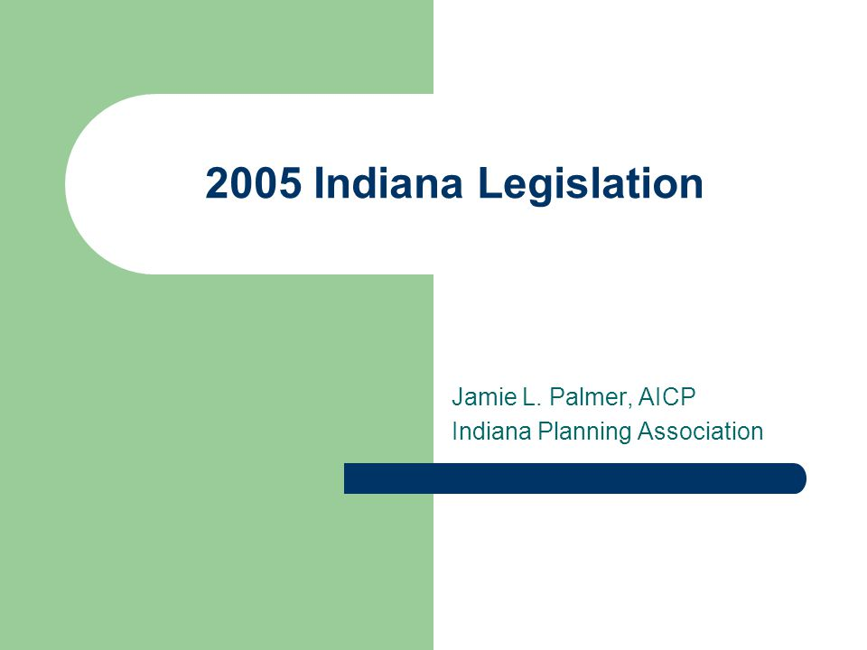 2005 Indiana Legislation Jamie L. Palmer, AICP Indiana Planning Association