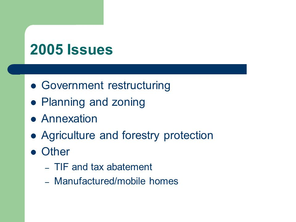 2005 Issues Government restructuring Planning and zoning Annexation Agriculture and forestry protection Other – TIF and tax abatement – Manufactured/mobile homes