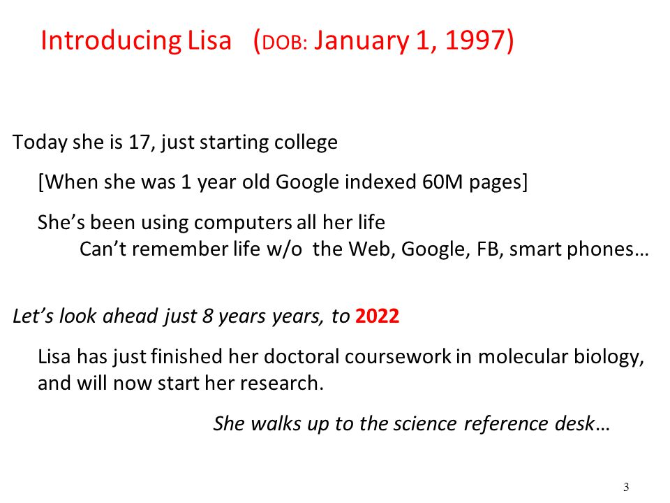 3 Introducing Lisa ( DOB: January 1, 1997) Today she is 17, just starting college [When she was 1 year old Google indexed 60M pages] She's been using computers all her life Can't remember life w/o the Web, Google, FB, smart phones… Let's look ahead just 8 years years, to 2022 Lisa has just finished her doctoral coursework in molecular biology, and will now start her research.