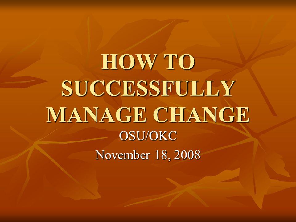 HOW TO SUCCESSFULLY MANAGE CHANGE OSU/OKC November 18, 2008