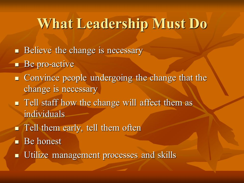 What Leadership Must Do Believe the change is necessary Believe the change is necessary Be pro-active Be pro-active Convince people undergoing the change that the change is necessary Convince people undergoing the change that the change is necessary Tell staff how the change will affect them as individuals Tell staff how the change will affect them as individuals Tell them early, tell them often Tell them early, tell them often Be honest Be honest Utilize management processes and skills Utilize management processes and skills