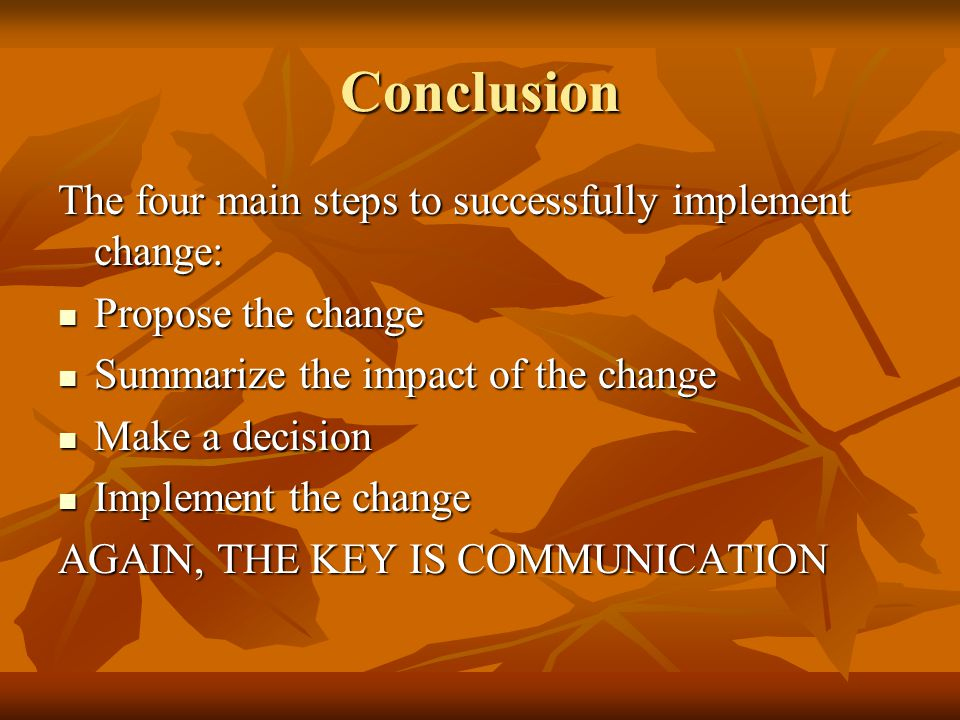 Conclusion The four main steps to successfully implement change: Propose the change Propose the change Summarize the impact of the change Summarize the impact of the change Make a decision Make a decision Implement the change Implement the change AGAIN, THE KEY IS COMMUNICATION