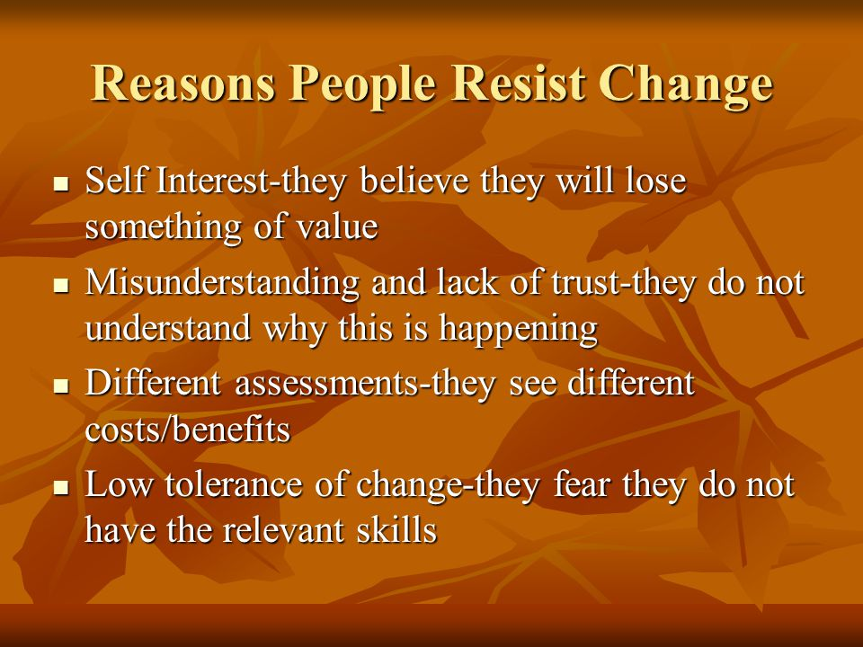 Reasons People Resist Change Self Interest-they believe they will lose something of value Self Interest-they believe they will lose something of value