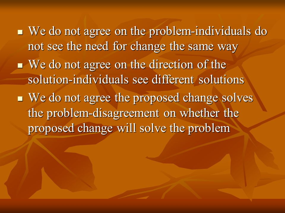We do not agree on the problem-individuals do not see the need for change the same way We do not agree on the problem-individuals do not see the need