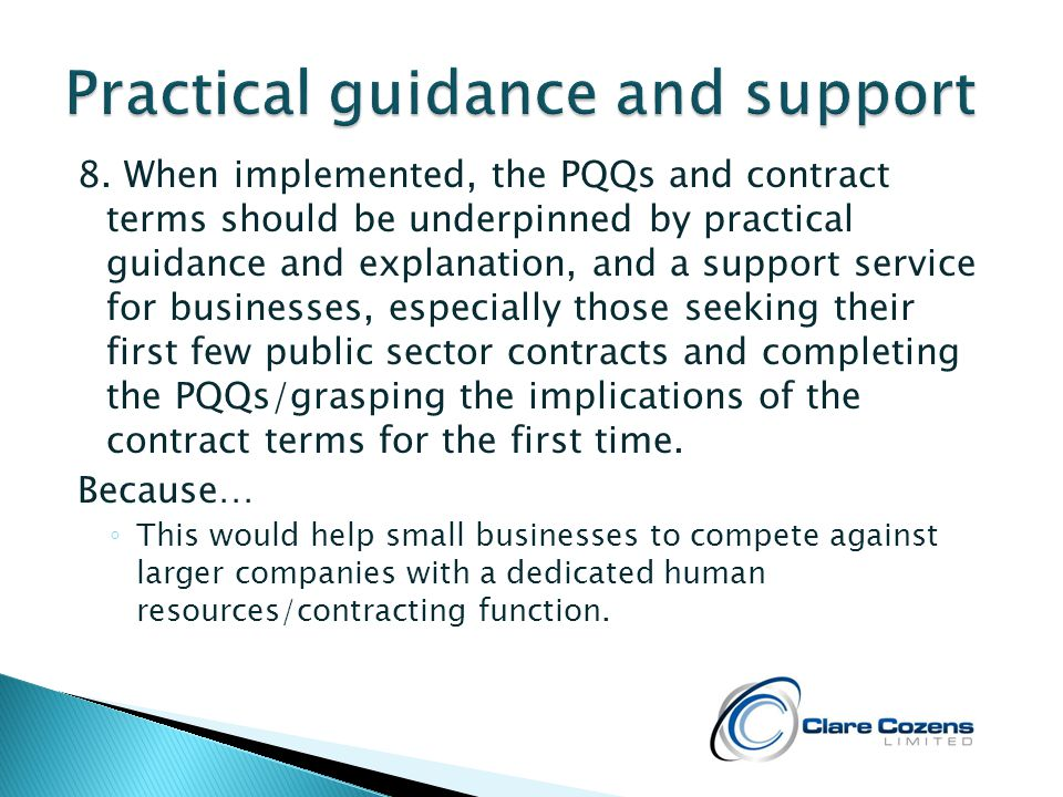8. When implemented, the PQQs and contract terms should be underpinned by practical guidance and explanation, and a support service for businesses, es