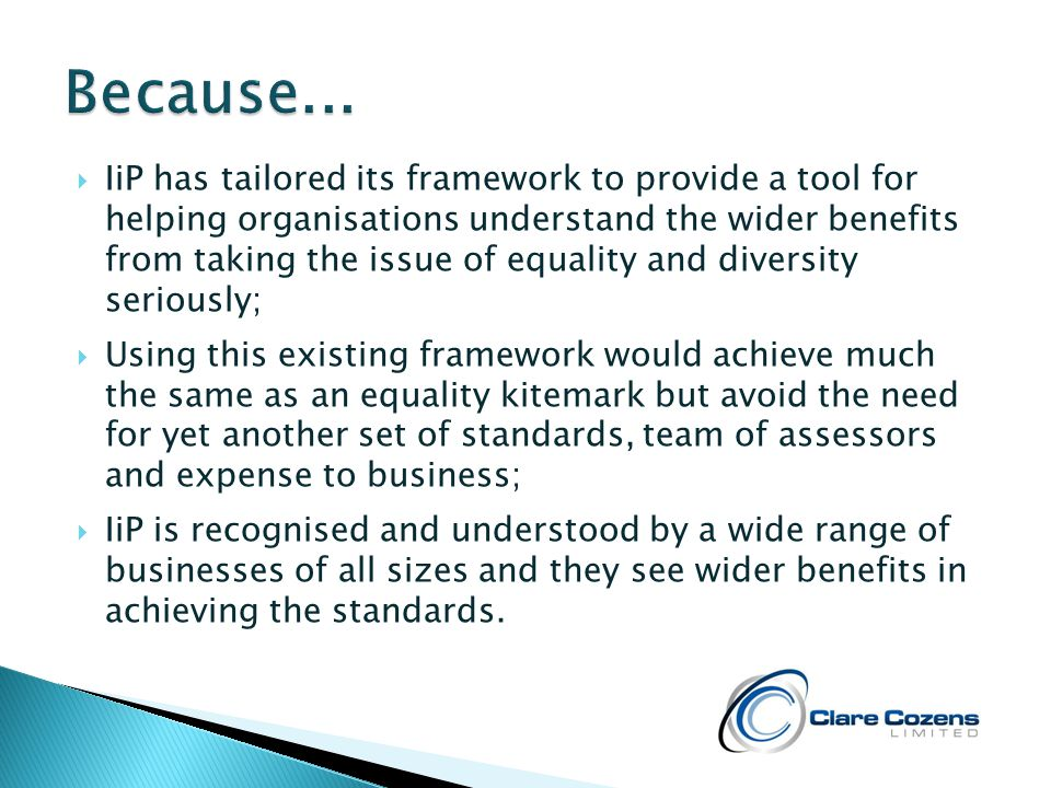  IiP has tailored its framework to provide a tool for helping organisations understand the wider benefits from taking the issue of equality and diversity seriously;  Using this existing framework would achieve much the same as an equality kitemark but avoid the need for yet another set of standards, team of assessors and expense to business;  IiP is recognised and understood by a wide range of businesses of all sizes and they see wider benefits in achieving the standards.