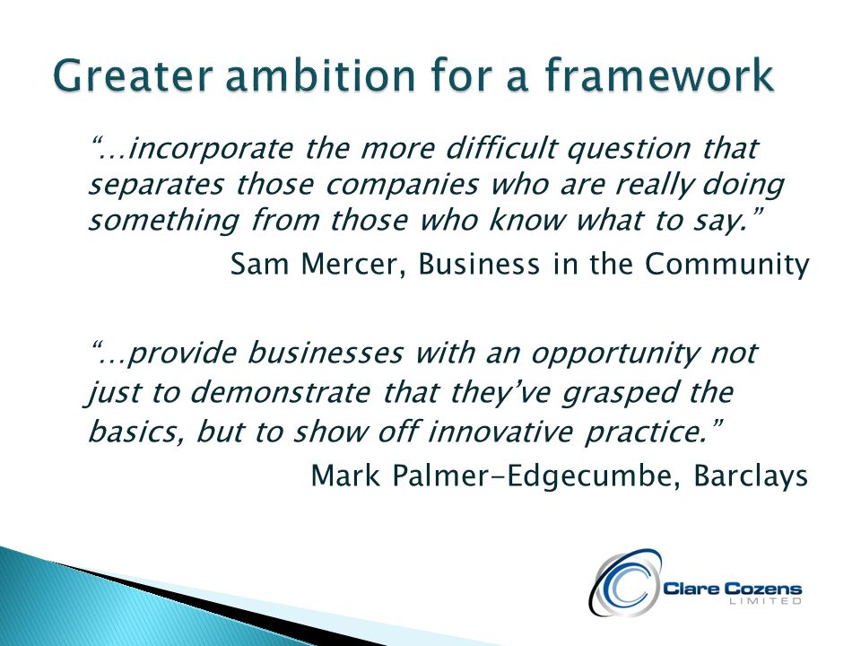 …incorporate the more difficult question that separates those companies who are really doing something from those who know what to say. Sam Mercer, Business in the Community …provide businesses with an opportunity not just to demonstrate that they've grasped the basics, but to show off innovative practice. Mark Palmer-Edgecumbe, Barclays