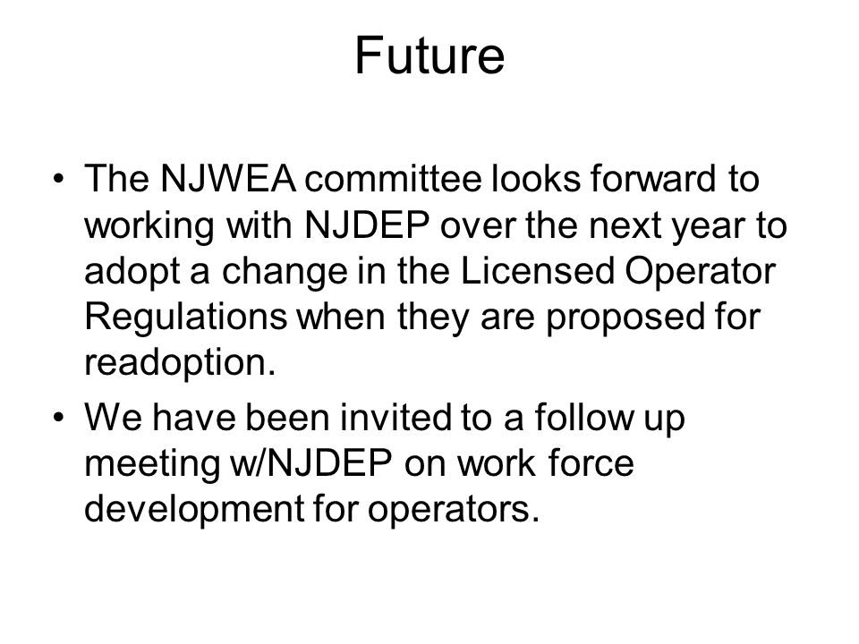Future The NJWEA committee looks forward to working with NJDEP over the next year to adopt a change in the Licensed Operator Regulations when they are proposed for readoption.
