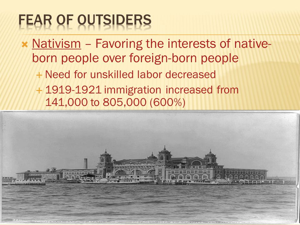  Nativism – Favoring the interests of native- born people over foreign-born people  Need for unskilled labor decreased  1919-1921 immigration increased from 141,000 to 805,000 (600%)