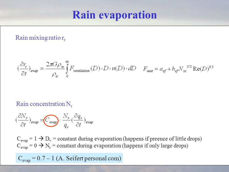 Rain evaporation C evap = 1  D v = constant during evaporation (happens if preence of little drops) C evap = 0  N r = constant during evaporation (happens if only large drops) Rain mixing ratio r r Rain concentration N r C evap = 0.7 – 1 (A.