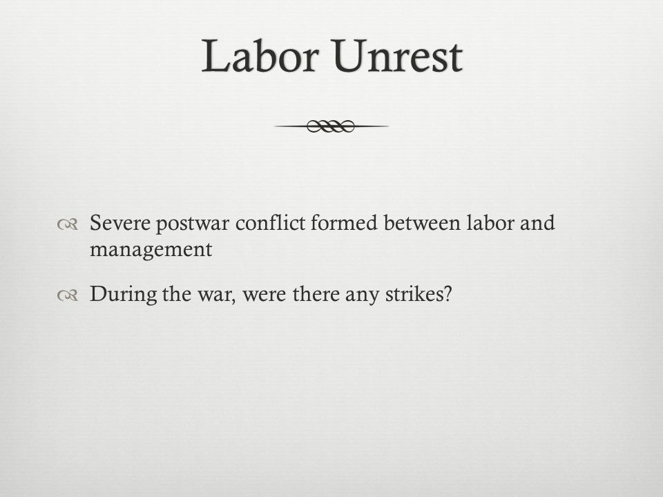 Labor UnrestLabor Unrest  Severe postwar conflict formed between labor and management  During the war, were there any strikes?