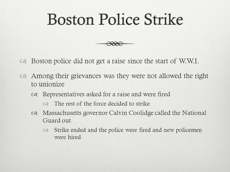 Boston Police StrikeBoston Police Strike  Boston police did not get a raise since the start of W.W.I.  Among their grievances was they were not allo