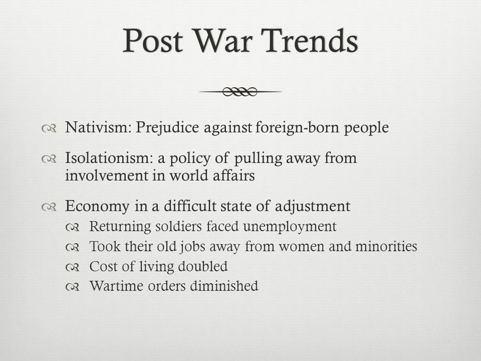 Post War TrendsPost War Trends  Nativism: Prejudice against foreign-born people  Isolationism: a policy of pulling away from involvement in world af
