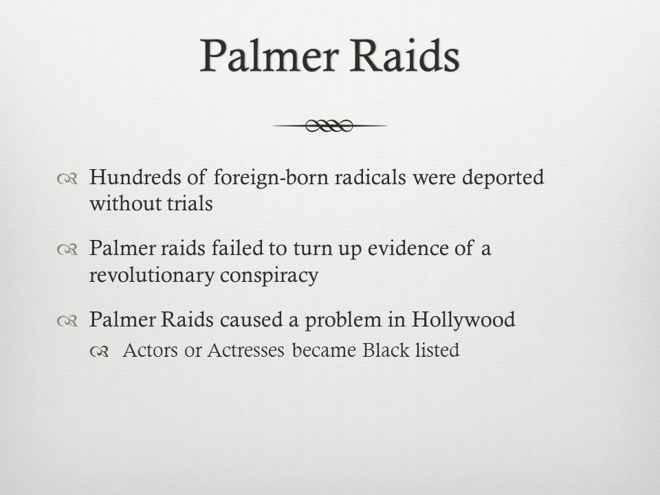 Palmer RaidsPalmer Raids  Hundreds of foreign-born radicals were deported without trials  Palmer raids failed to turn up evidence of a revolutionary