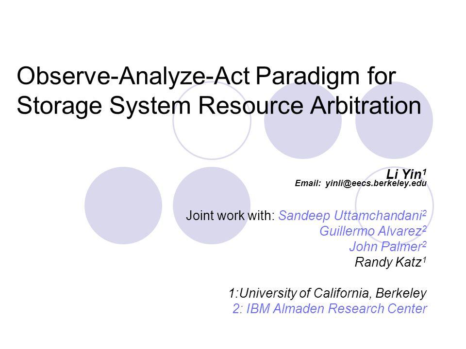 Observe-Analyze-Act Paradigm for Storage System Resource Arbitration Li Yin 1 Email: yinli@eecs.berkeley.edu Joint work with: Sandeep Uttamchandani 2 Guillermo Alvarez 2 John Palmer 2 Randy Katz 1 1:University of California, Berkeley 2: IBM Almaden Research Center