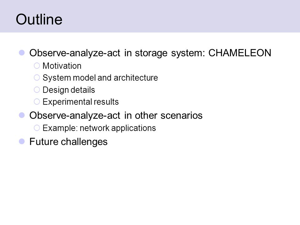 Outline Observe-analyze-act in storage system: CHAMELEON  Motivation  System model and architecture  Design details  Experimental results Observe-analyze-act in other scenarios  Example: network applications Future challenges