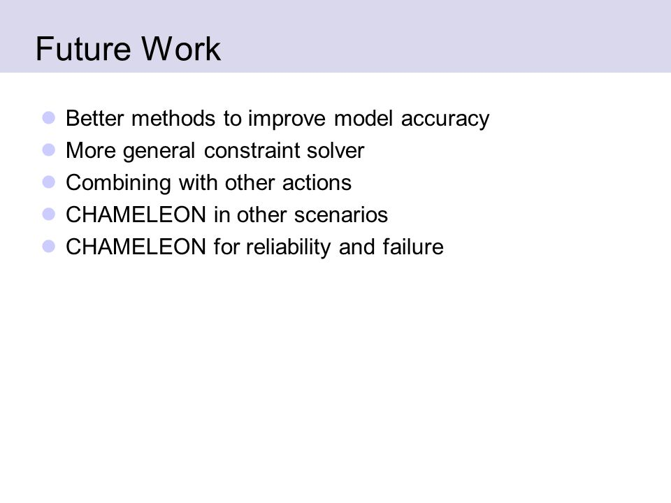 Future Work Better methods to improve model accuracy More general constraint solver Combining with other actions CHAMELEON in other scenarios CHAMELEON for reliability and failure