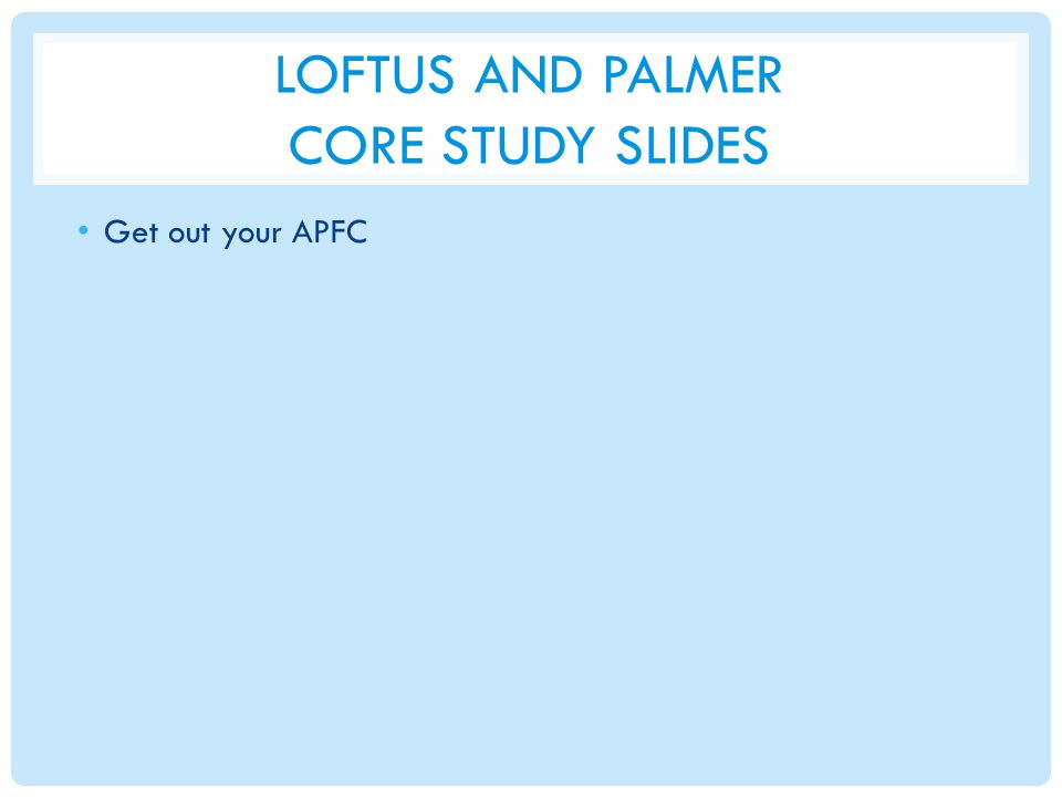 LOFTUS AND PALMER CORE STUDY SLIDES Get out your APFC