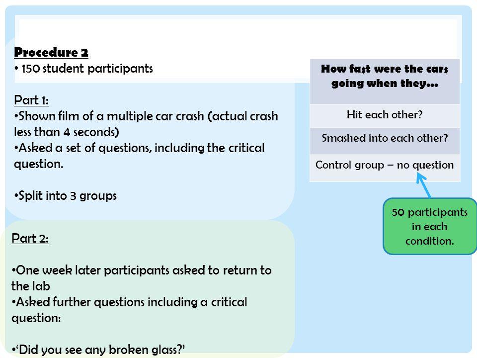 Procedure 2 150 student participants Part 1: Shown film of a multiple car crash (actual crash less than 4 seconds) Asked a set of questions, including the critical question.