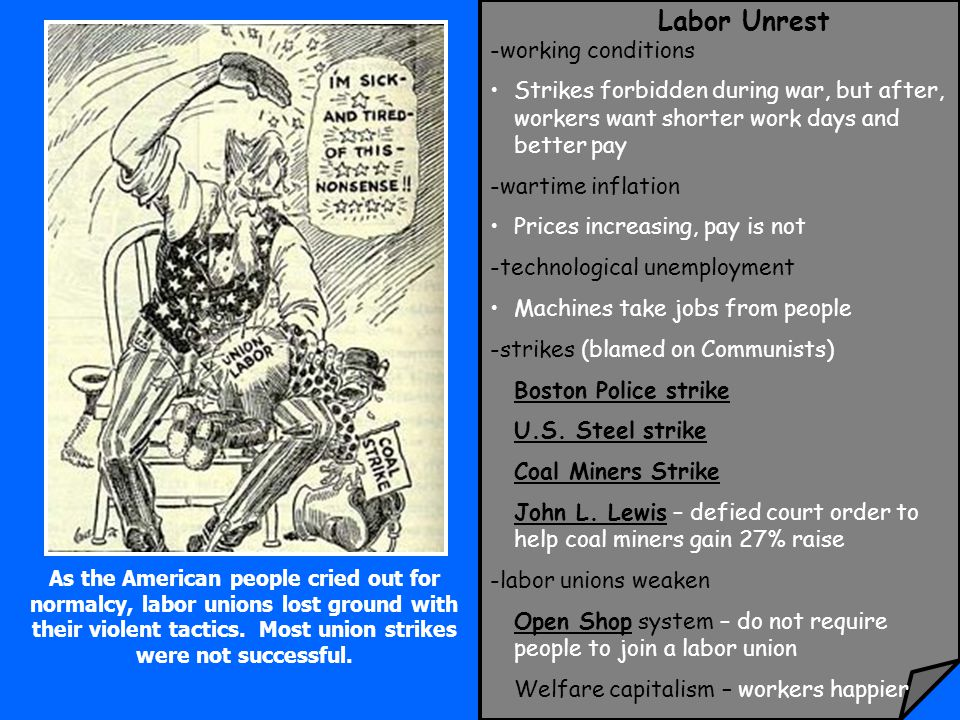 Labor Unrest -working conditions Strikes forbidden during war, but after, workers want shorter work days and better pay -wartime inflation Prices increasing, pay is not -technological unemployment Machines take jobs from people -strikes (blamed on Communists) Boston Police strike U.S.