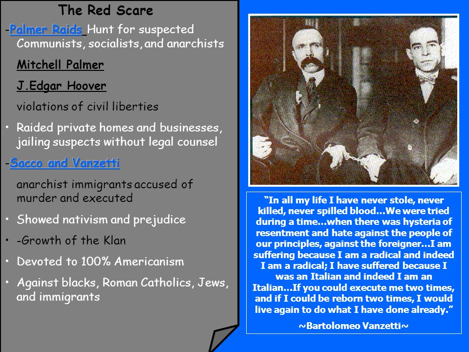 The Red Scare In all my life I have never stole, never killed, never spilled blood…We were tried during a time…when there was hysteria of resentment and hate against the people of our principles, against the foreigner…I am suffering because I am a radical and indeed I am a radical; I have suffered because I was an Italian and indeed I am an Italian…If you could execute me two times, and if I could be reborn two times, I would live again to do what I have done already. ~Bartolomeo Vanzetti~